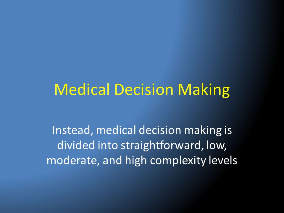 Medical Decision Making Instead, medical decision making is divided into straightforward, low, moderate, and high complexity levels