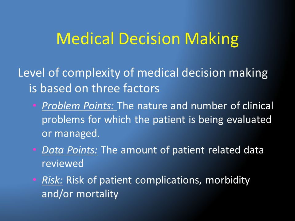 Medical Decision Making Level of complexity of medical decision making is based on three factors Problem Points: The nature and number of clinical pro
