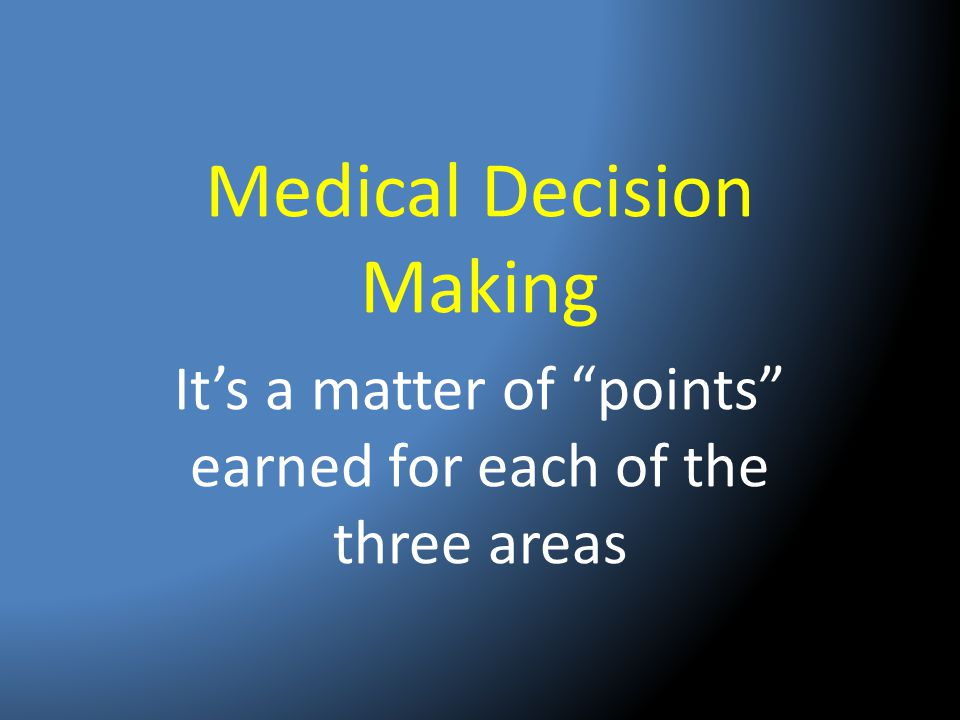 """Medical Decision Making It's a matter of """"points"""" earned for each of the three areas"""