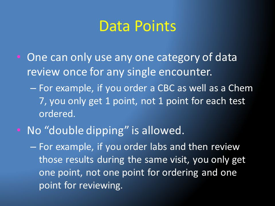 Data Points One can only use any one category of data review once for any single encounter. – For example, if you order a CBC as well as a Chem 7, you