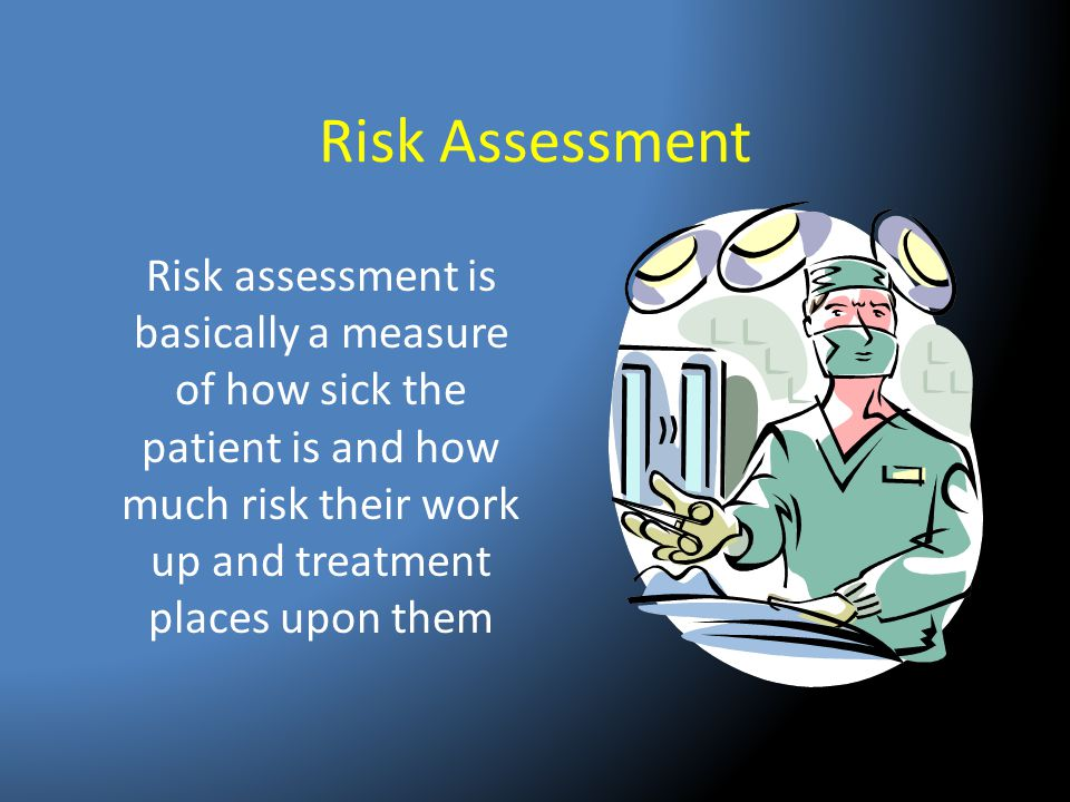 Risk Assessment Risk assessment is basically a measure of how sick the patient is and how much risk their work up and treatment places upon them