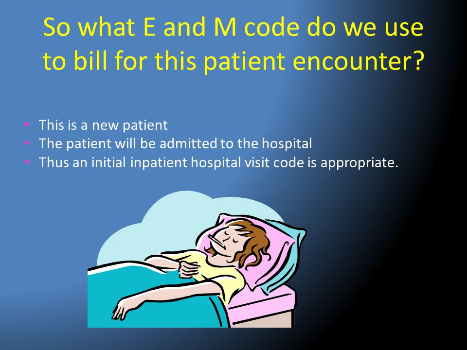 So what E and M code do we use to bill for this patient encounter? This is a new patient The patient will be admitted to the hospital Thus an initial