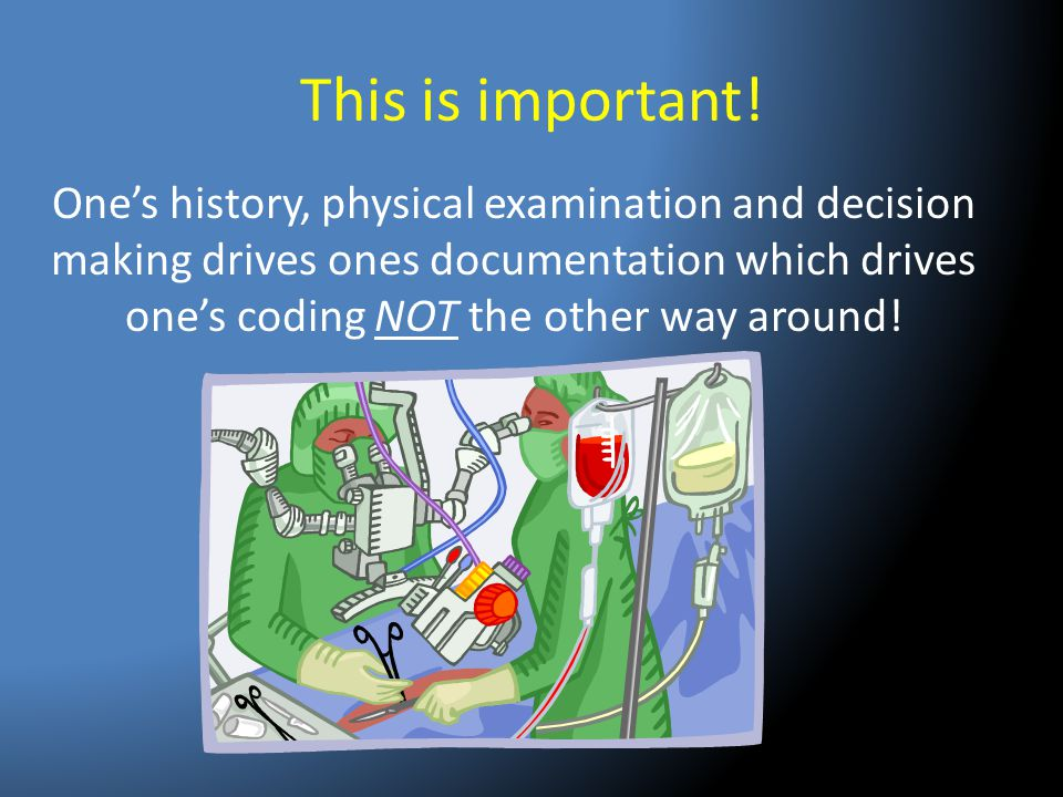 This is important! One's history, physical examination and decision making drives ones documentation which drives one's coding NOT the other way aroun