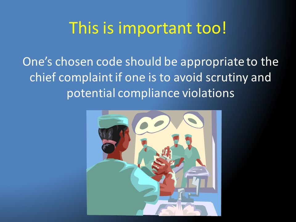This is important too! One's chosen code should be appropriate to the chief complaint if one is to avoid scrutiny and potential compliance violations