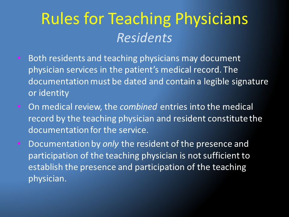 Rules for Teaching Physicians Residents Both residents and teaching physicians may document physician services in the patient's medical record. The do