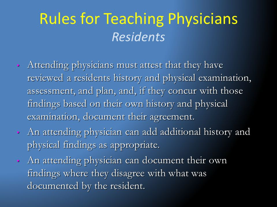 Rules for Teaching Physicians Residents Attending physicians must attest that they have reviewed a residents history and physical examination, assessm