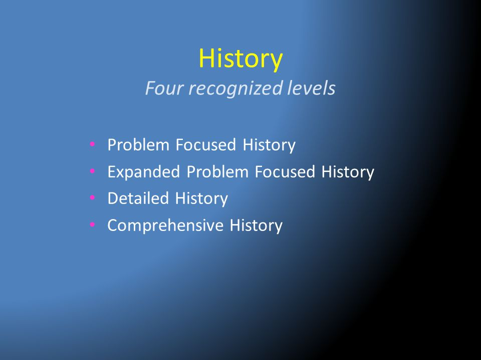 History Four recognized levels Problem Focused History Expanded Problem Focused History Detailed History Comprehensive History