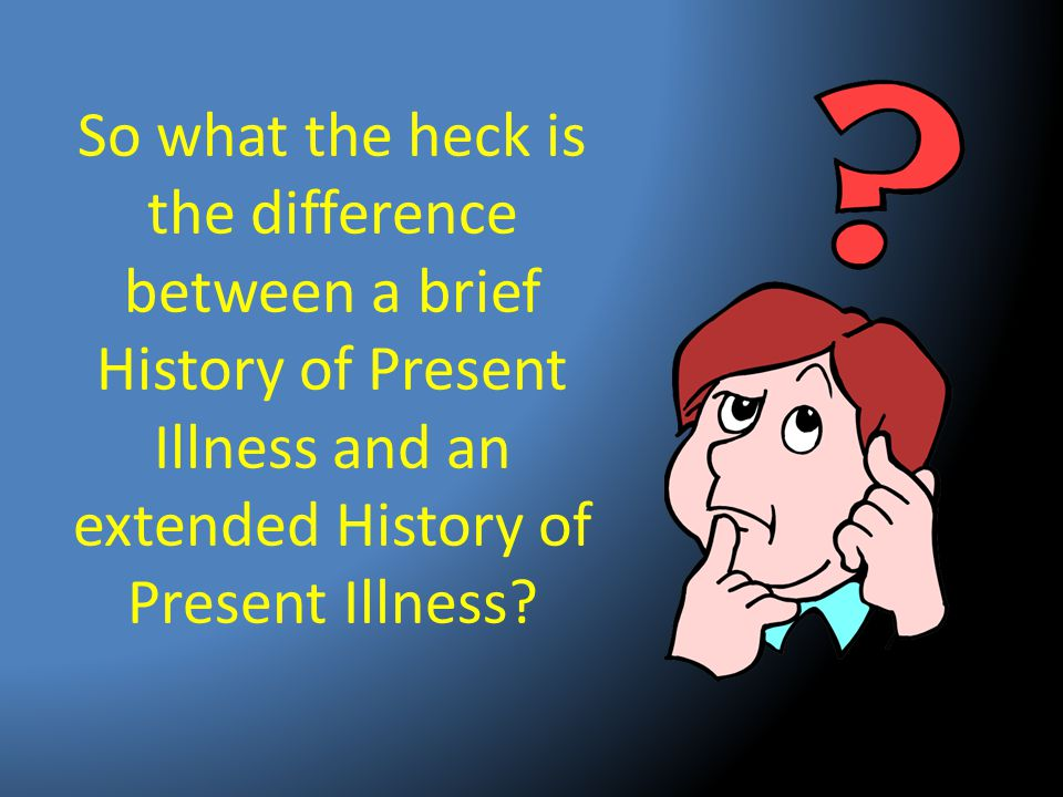 So what the heck is the difference between a brief History of Present Illness and an extended History of Present Illness?