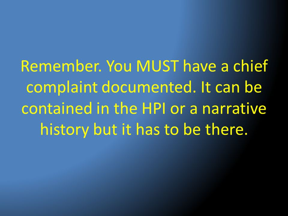 Remember. You MUST have a chief complaint documented. It can be contained in the HPI or a narrative history but it has to be there.