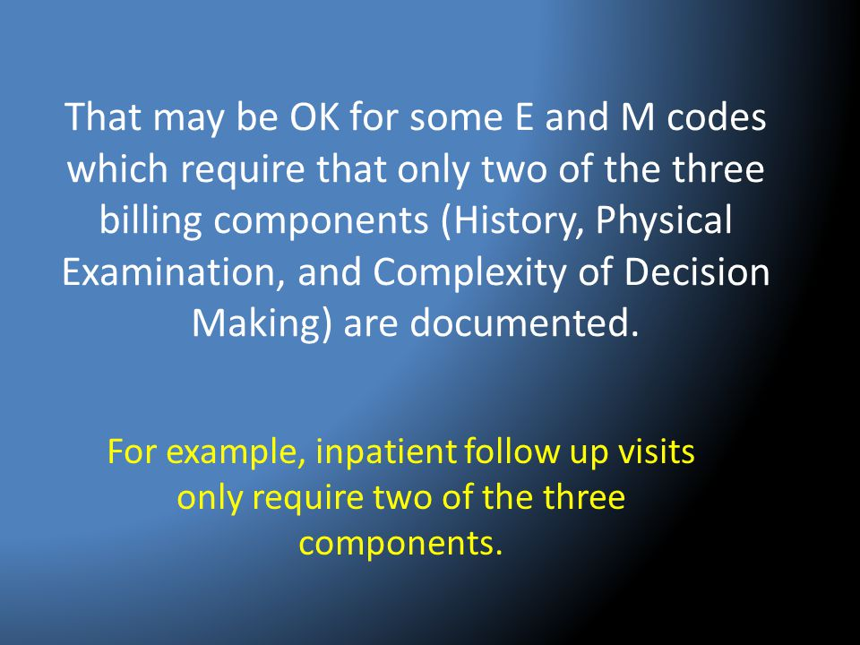 That may be OK for some E and M codes which require that only two of the three billing components (History, Physical Examination, and Complexity of De
