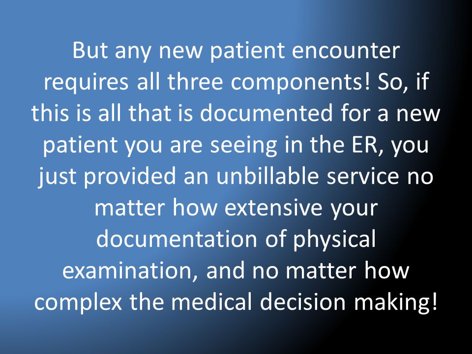 But any new patient encounter requires all three components! So, if this is all that is documented for a new patient you are seeing in the ER, you jus