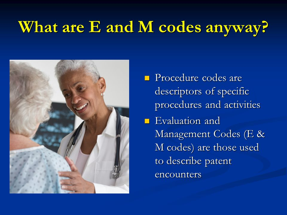 What are E and M codes anyway? Procedure codes are descriptors of specific procedures and activities Procedure codes are descriptors of specific proce