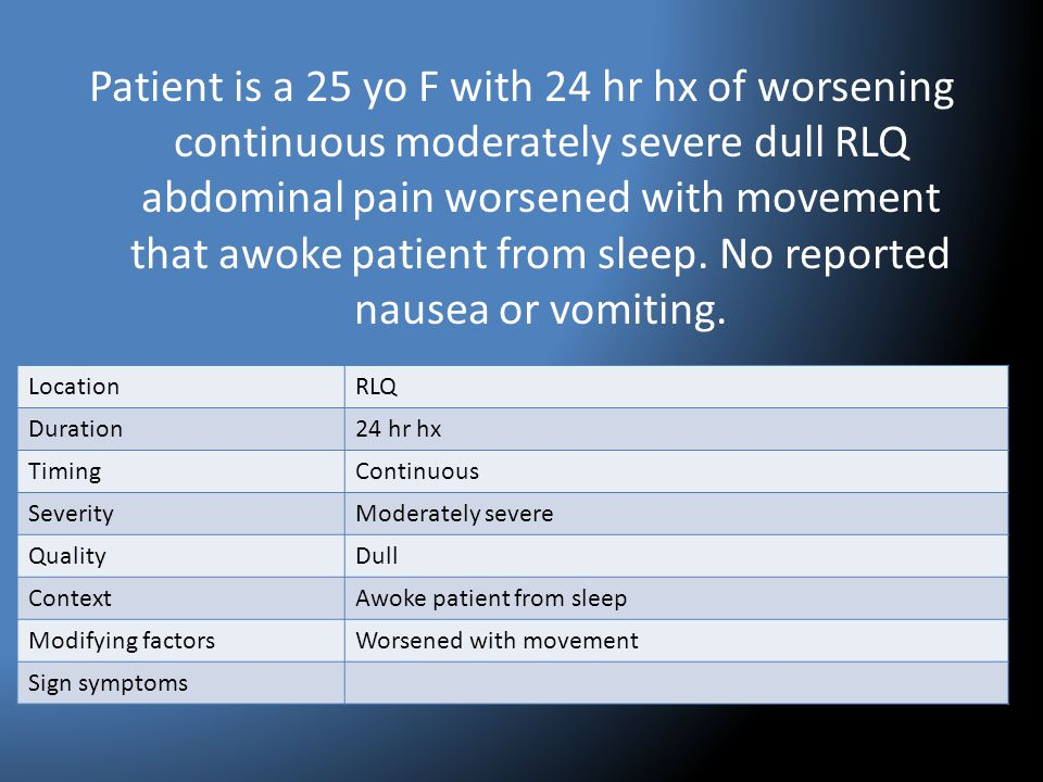 Patient is a 25 yo F with 24 hr hx of worsening continuous moderately severe dull RLQ abdominal pain worsened with movement that awoke patient from sl