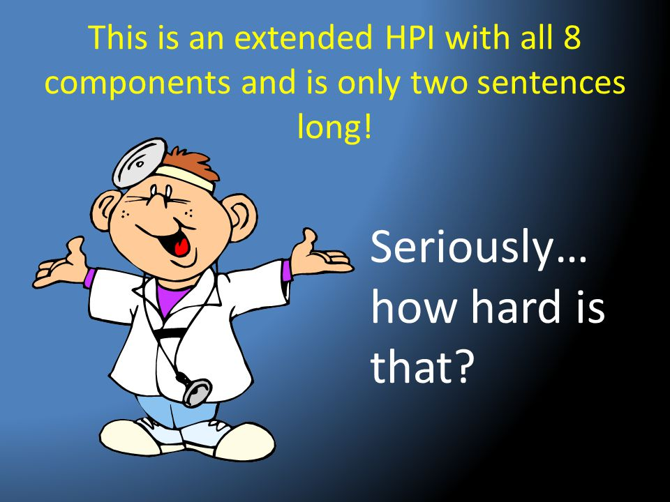 This is an extended HPI with all 8 components and is only two sentences long! Seriously… how hard is that?