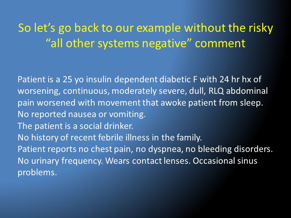 """So let's go back to our example without the risky """"all other systems negative"""" comment Patient is a 25 yo insulin dependent diabetic F with 24 hr hx o"""