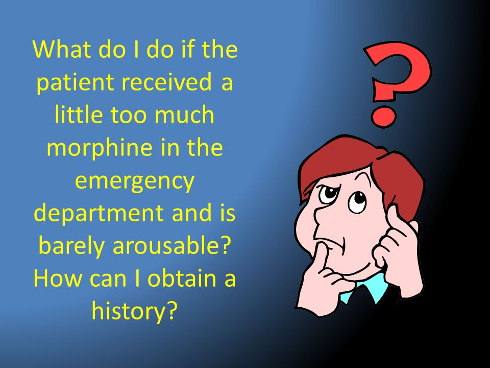What do I do if the patient received a little too much morphine in the emergency department and is barely arousable? How can I obtain a history?