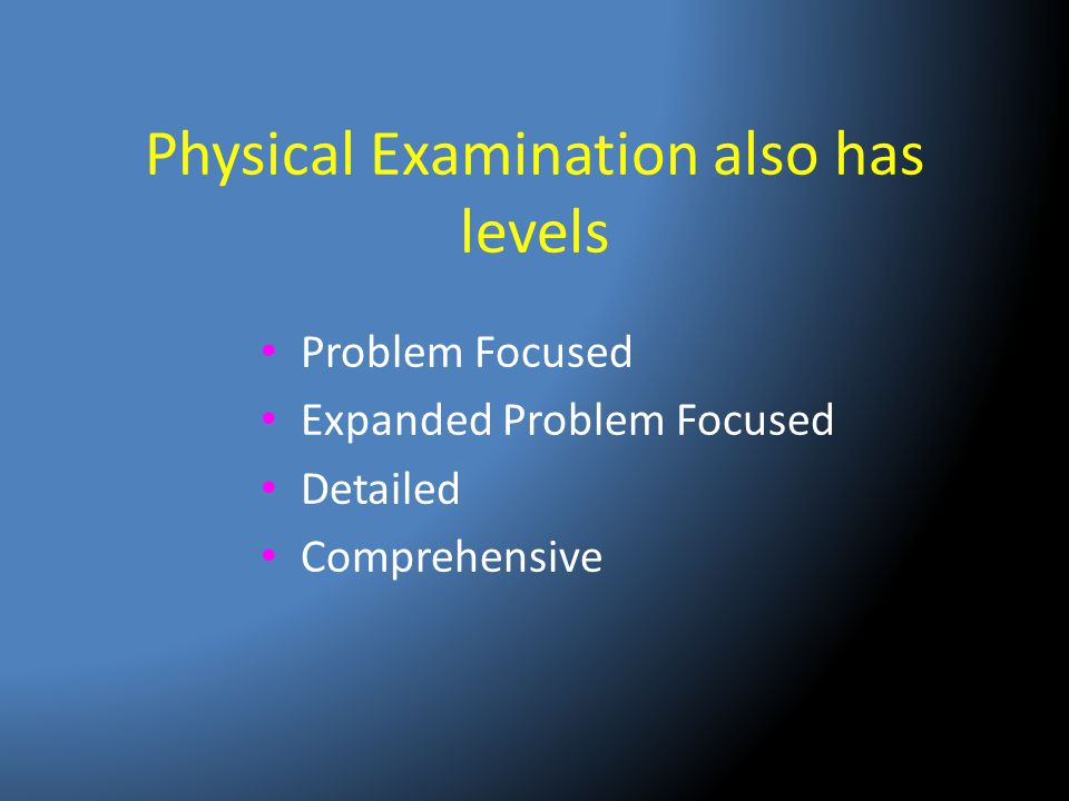 Physical Examination also has levels Problem Focused Expanded Problem Focused Detailed Comprehensive