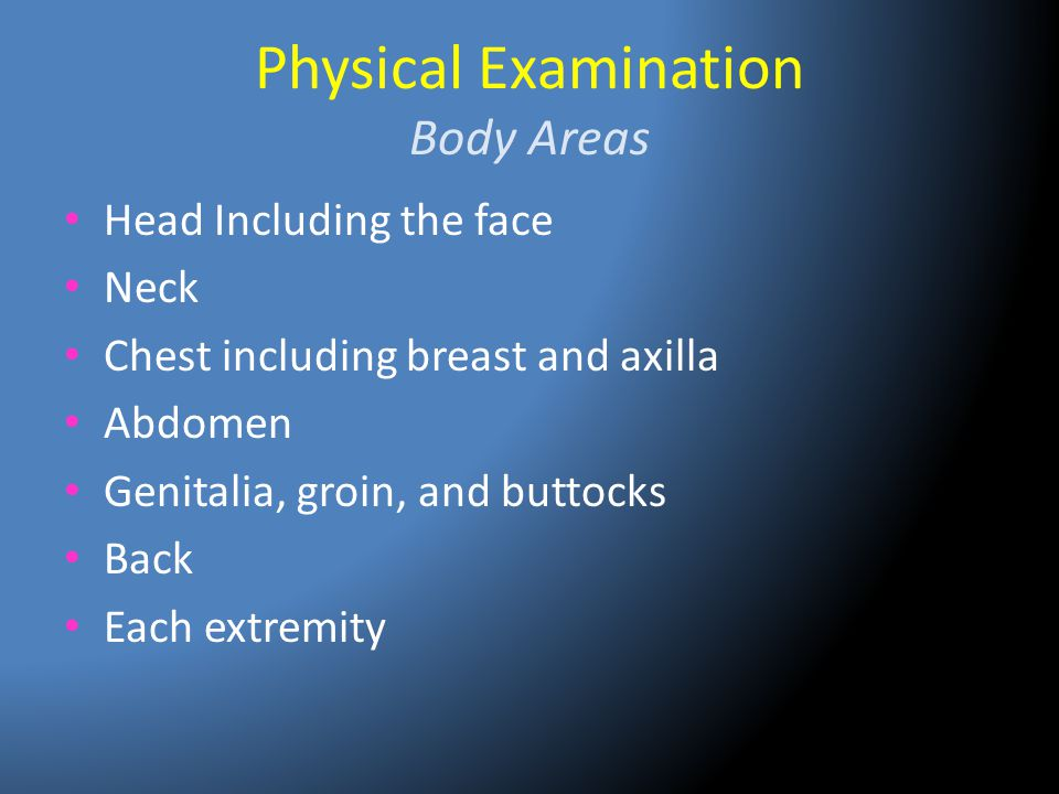 Physical Examination Body Areas Head Including the face Neck Chest including breast and axilla Abdomen Genitalia, groin, and buttocks Back Each extrem