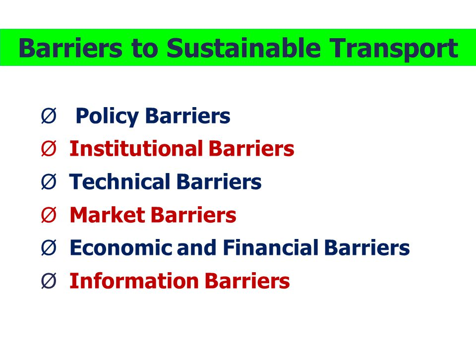 Barriers to Sustainable Transport Ø Policy Barriers Ø Institutional Barriers Ø Technical Barriers Ø Market Barriers Ø Economic and Financial Barriers