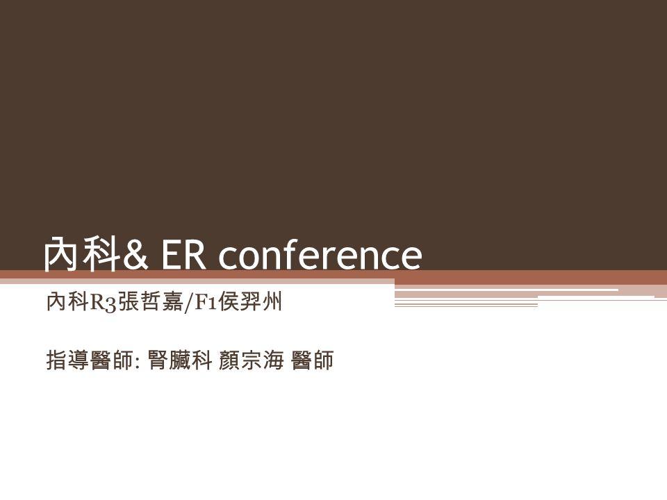 內科 & ER conference 內科 R3 張哲嘉 /F1 侯羿州 指導醫師 : 腎臟科 顏宗海 醫師