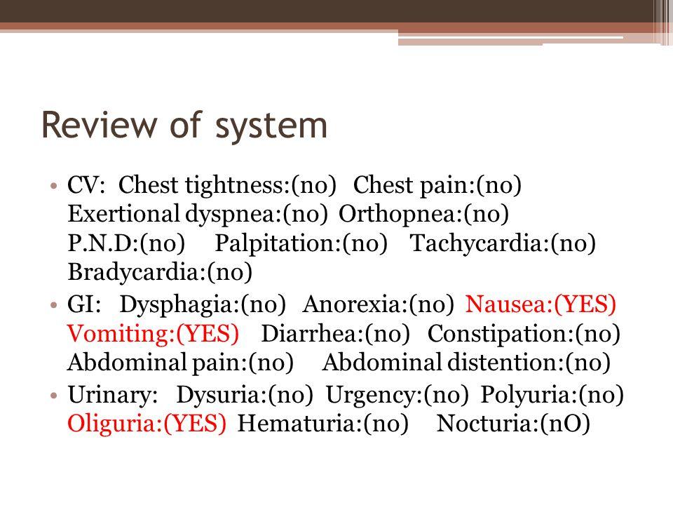 Review of system CV: Chest tightness:(no) Chest pain:(no) Exertional dyspnea:(no) Orthopnea:(no) P.N.D:(no) Palpitation:(no) Tachycardia:(no) Bradycardia:(no) GI: Dysphagia:(no) Anorexia:(no) Nausea:(YES) Vomiting:(YES) Diarrhea:(no) Constipation:(no) Abdominal pain:(no) Abdominal distention:(no) Urinary: Dysuria:(no) Urgency:(no) Polyuria:(no) Oliguria:(YES) Hematuria:(no) Nocturia:(nO)