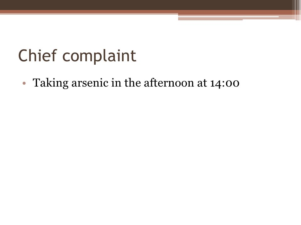 Chief complaint Taking arsenic in the afternoon at 14:00