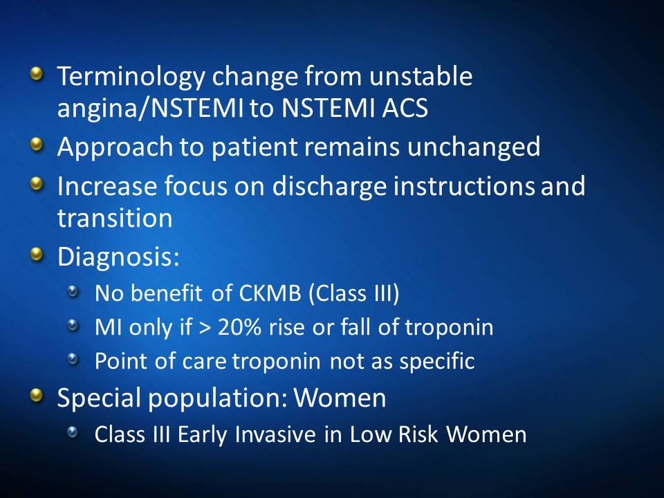 Terminology change from unstable angina/NSTEMI to NSTEMI ACS Approach to patient remains unchanged Increase focus on discharge instructions and transi
