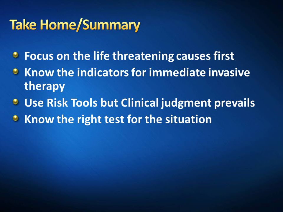 Focus on the life threatening causes first Know the indicators for immediate invasive therapy Use Risk Tools but Clinical judgment prevails Know the r