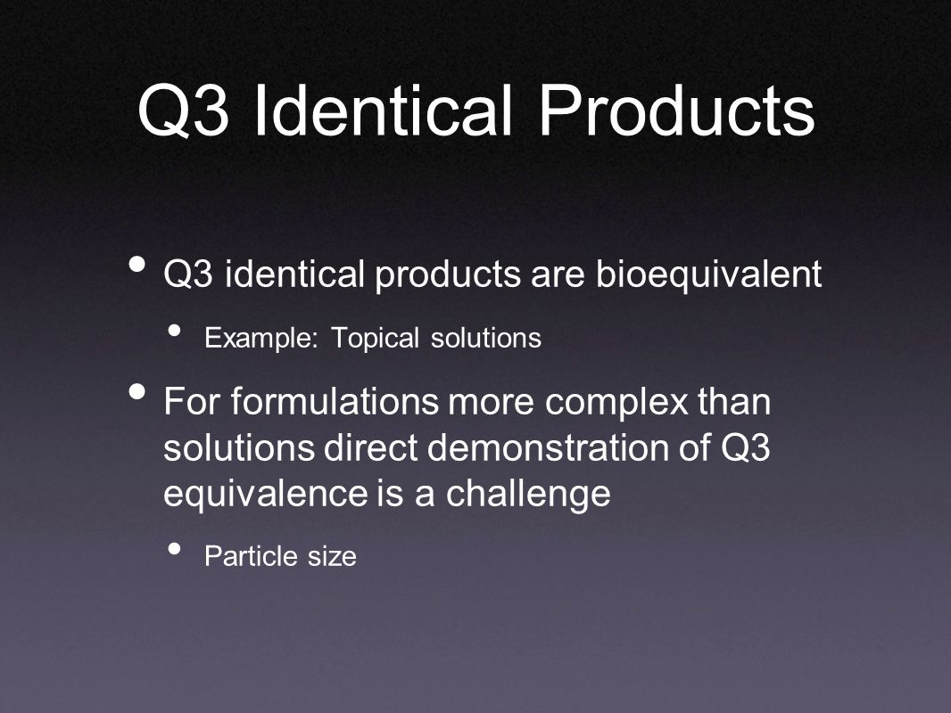 Q3 Identical Products Q3 identical products are bioequivalent Example: Topical solutions For formulations more complex than solutions direct demonstration of Q3 equivalence is a challenge Particle size