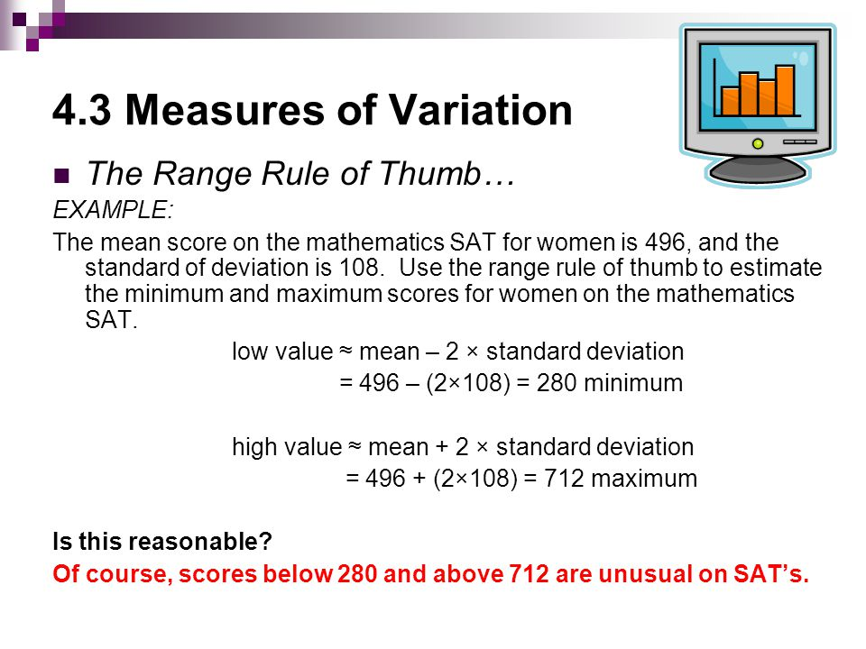 4.3 Measures of Variation The Range Rule of Thumb… EXAMPLE: The mean score on the mathematics SAT for women is 496, and the standard of deviation is 108.