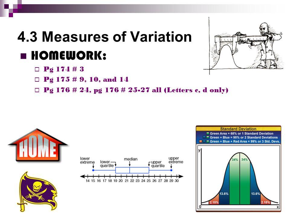 4.3 Measures of Variation HOMEWORK:  Pg 174 # 3  Pg 175 # 9, 10, and 14  Pg 176 # 24, pg 176 # 25-27 all (Letters c, d only)