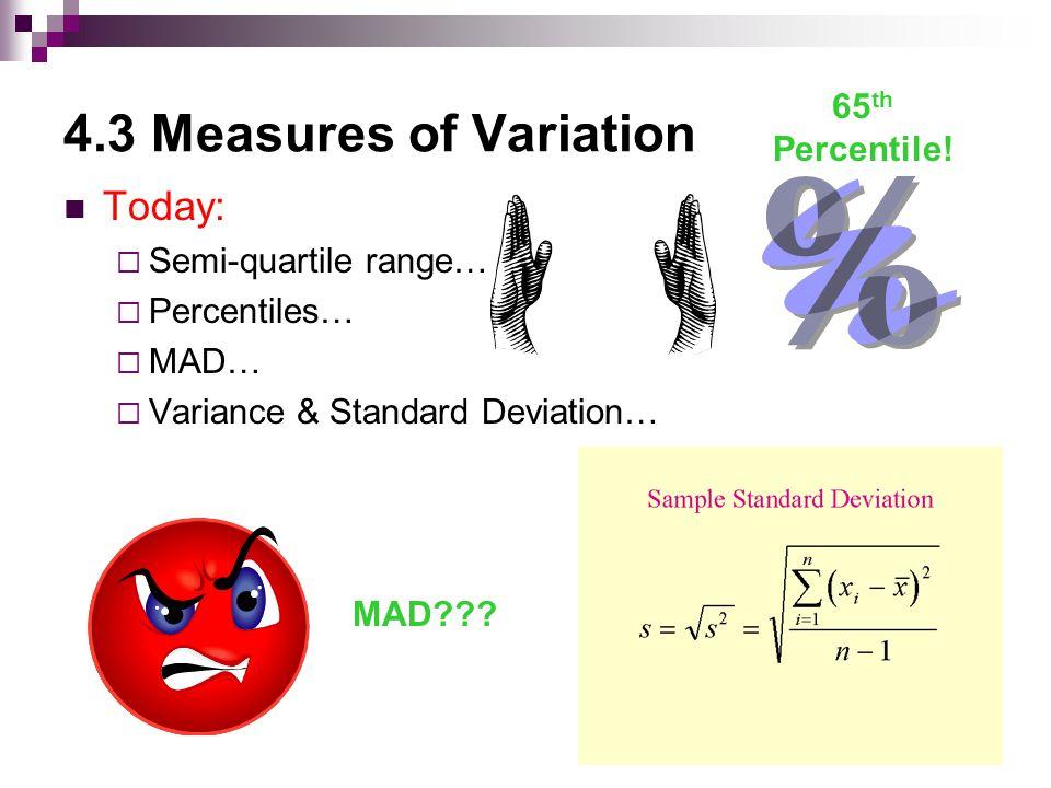 4.3 Measures of Variation Today:  Semi-quartile range…  Percentiles…  MAD…  Variance & Standard Deviation… 65 th Percentile.