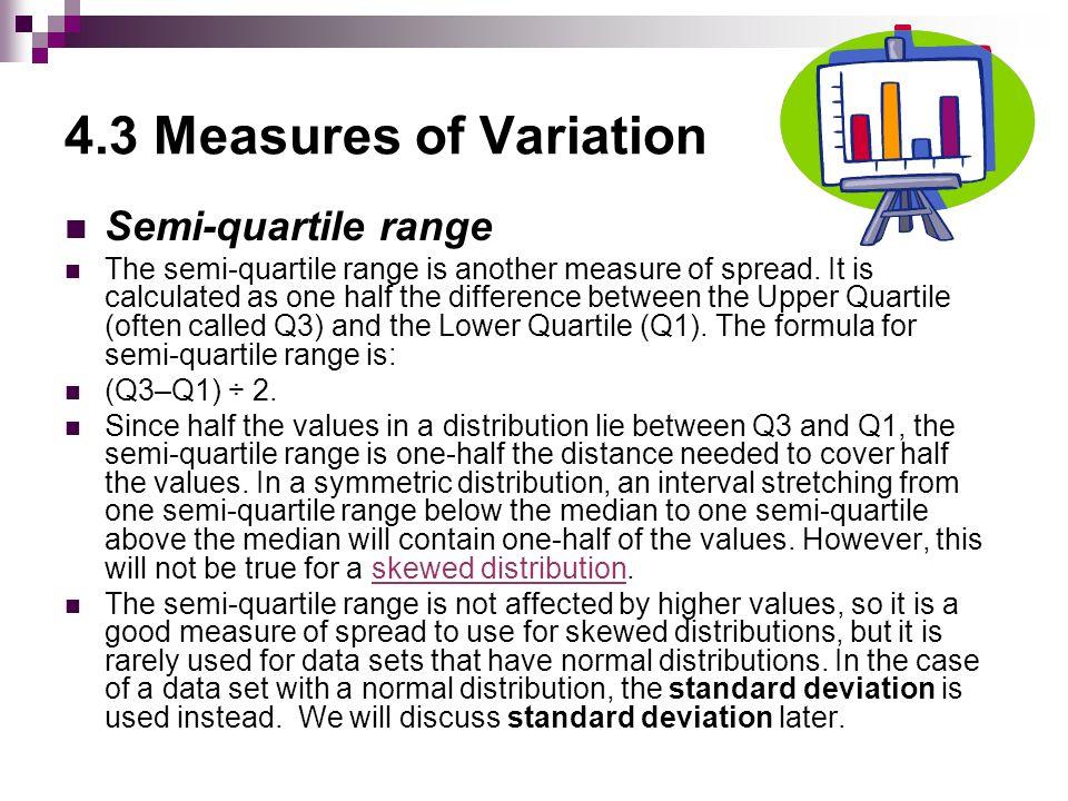 4.3 Measures of Variation Semi-quartile range The semi-quartile range is another measure of spread.