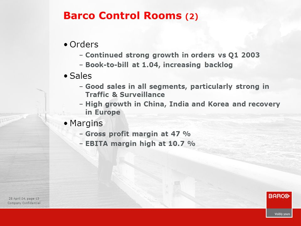 28 April 04, page 13 Company Confidential Barco Control Rooms (2) Orders –Continued strong growth in orders vs Q1 2003 –Book-to-bill at 1.04, increasing backlog Sales –Good sales in all segments, particularly strong in Traffic & Surveillance –High growth in China, India and Korea and recovery in Europe Margins –Gross profit margin at 47 % –EBITA margin high at 10.7 %