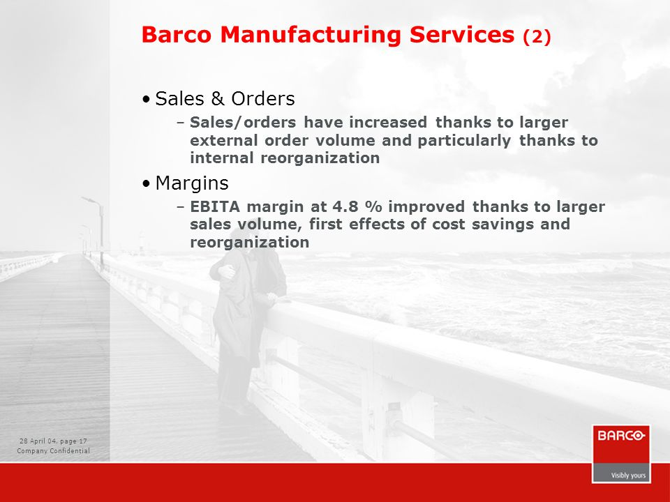 28 April 04, page 17 Company Confidential Barco Manufacturing Services (2) Sales & Orders –Sales/orders have increased thanks to larger external order volume and particularly thanks to internal reorganization Margins –EBITA margin at 4.8 % improved thanks to larger sales volume, first effects of cost savings and reorganization