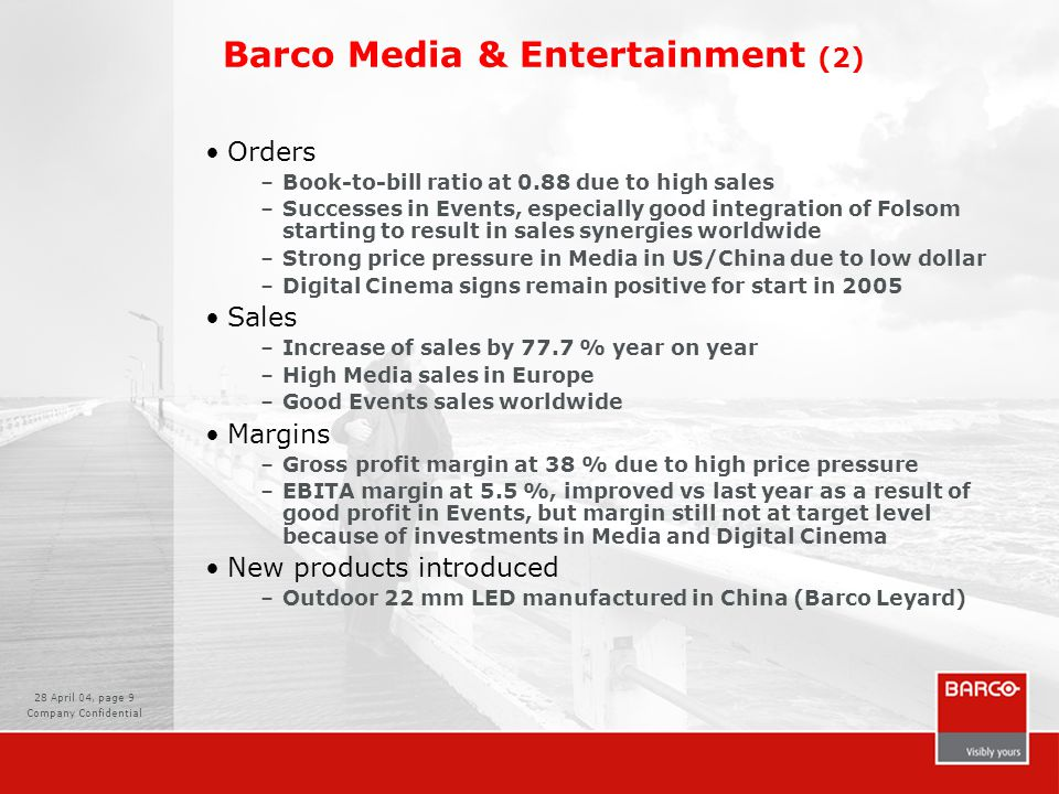 28 April 04, page 9 Company Confidential Barco Media & Entertainment (2) Orders –Book-to-bill ratio at 0.88 due to high sales –Successes in Events, especially good integration of Folsom starting to result in sales synergies worldwide –Strong price pressure in Media in US/China due to low dollar –Digital Cinema signs remain positive for start in 2005 Sales –Increase of sales by 77.7 % year on year –High Media sales in Europe –Good Events sales worldwide Margins –Gross profit margin at 38 % due to high price pressure –EBITA margin at 5.5 %, improved vs last year as a result of good profit in Events, but margin still not at target level because of investments in Media and Digital Cinema New products introduced –Outdoor 22 mm LED manufactured in China (Barco Leyard)