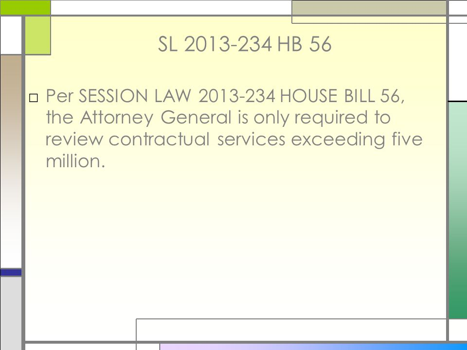 SL 2013-234 HB 56 □Per SESSION LAW 2013-234 HOUSE BILL 56, the Attorney General is only required to review contractual services exceeding five million.