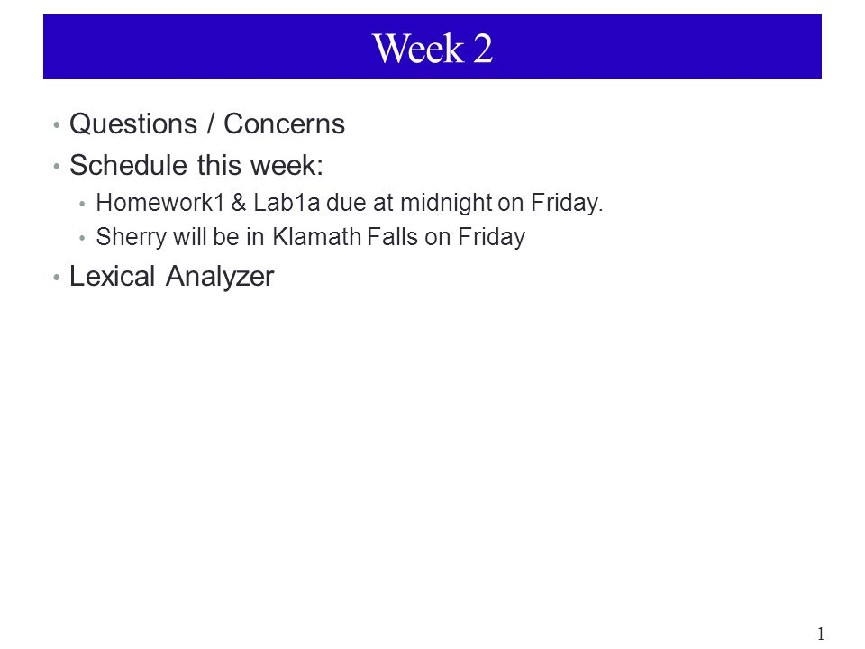 1 Week 2 Questions / Concerns Schedule this week: Homework1 & Lab1a due at midnight on Friday.