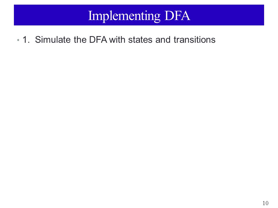 10 Implementing DFA 1. Simulate the DFA with states and transitions