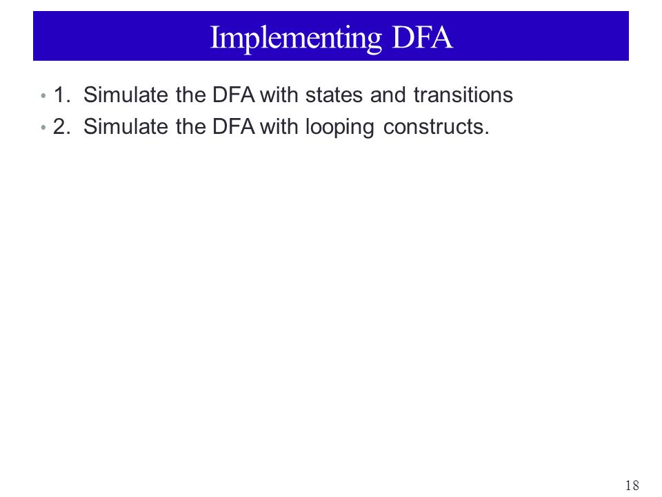 18 Implementing DFA 1. Simulate the DFA with states and transitions 2.