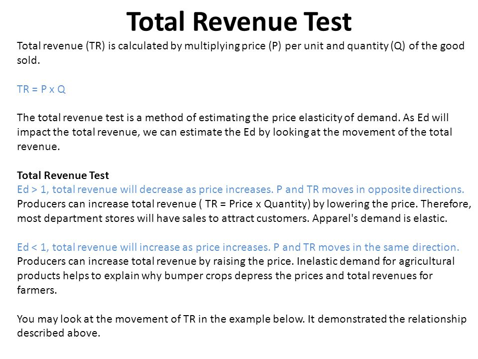 Total Revenue Test Total revenue (TR) is calculated by multiplying price (P) per unit and quantity (Q) of the good sold. TR = P x Q The total revenue