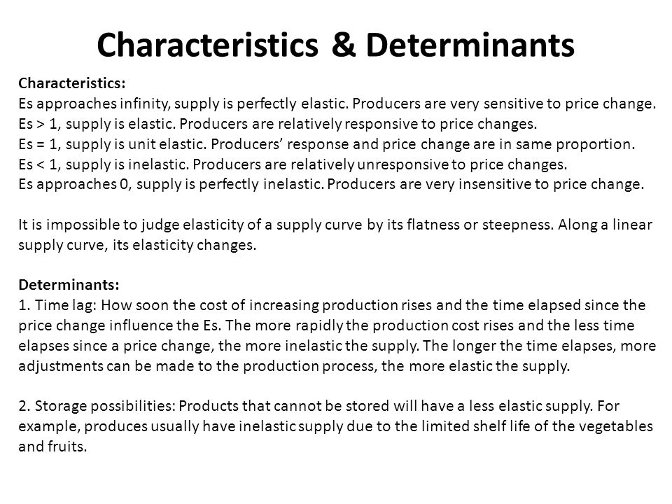 Characteristics & Determinants Characteristics: Es approaches infinity, supply is perfectly elastic. Producers are very sensitive to price change. Es
