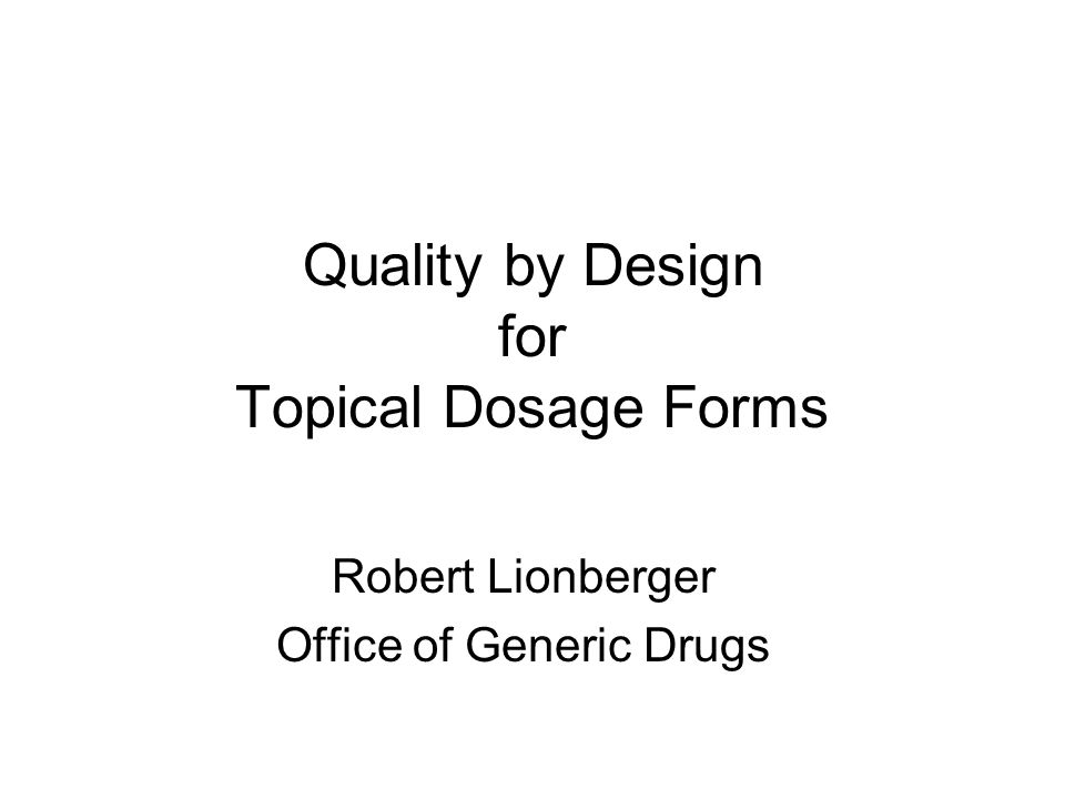 Quality by Design for Topical Dosage Forms Robert Lionberger Office of Generic Drugs