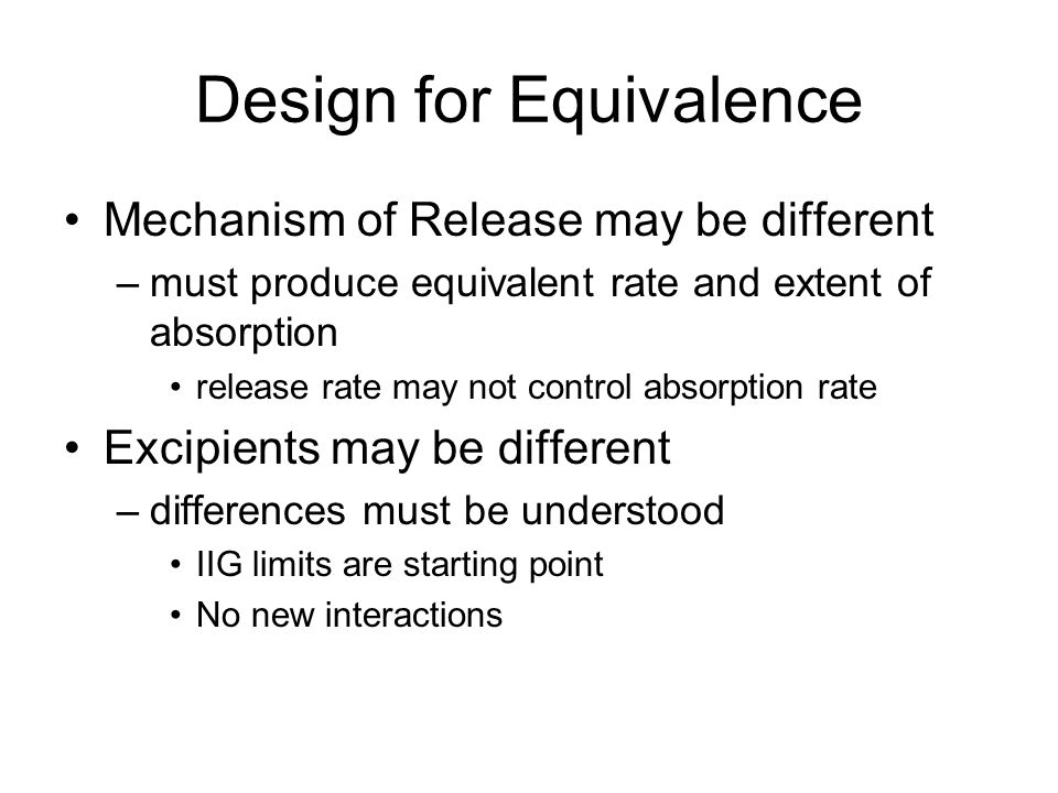 Design for Equivalence Mechanism of Release may be different –must produce equivalent rate and extent of absorption release rate may not control absor