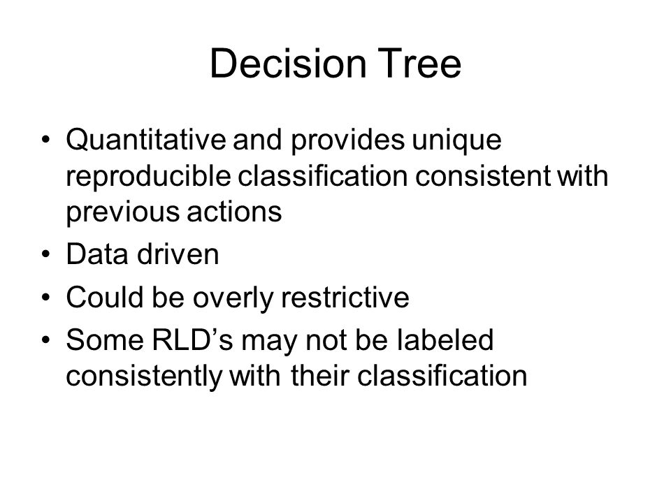 Decision Tree Quantitative and provides unique reproducible classification consistent with previous actions Data driven Could be overly restrictive So