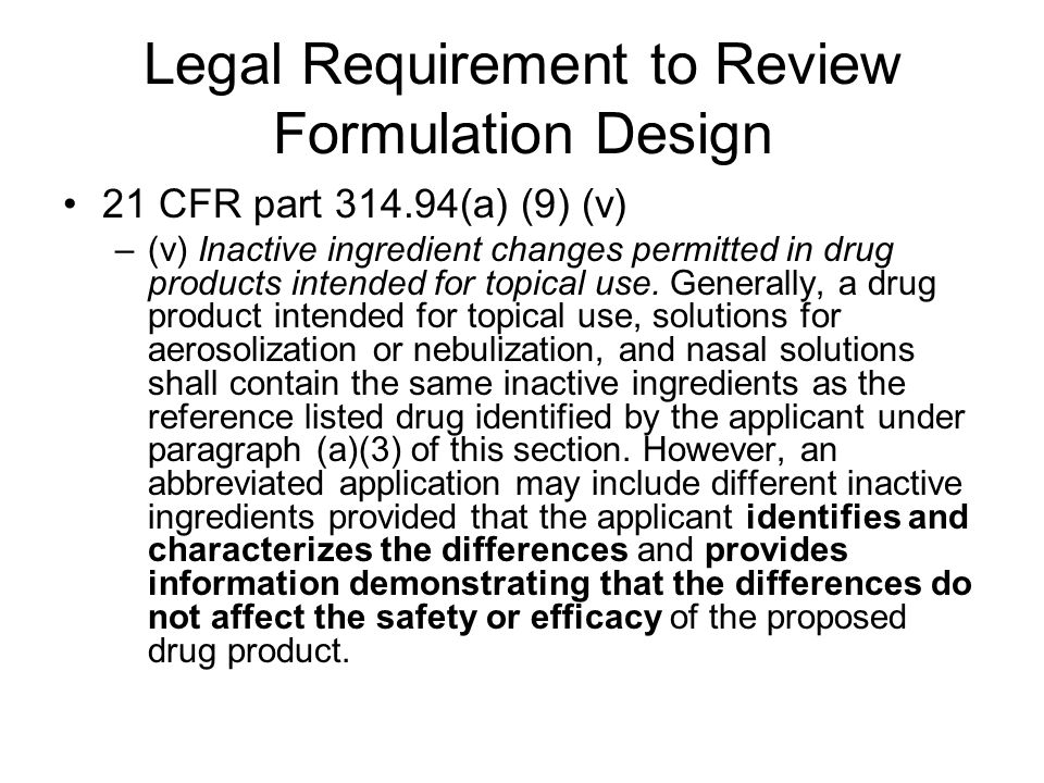 Legal Requirement to Review Formulation Design 21 CFR part 314.94(a) (9) (v) –(v) Inactive ingredient changes permitted in drug products intended for