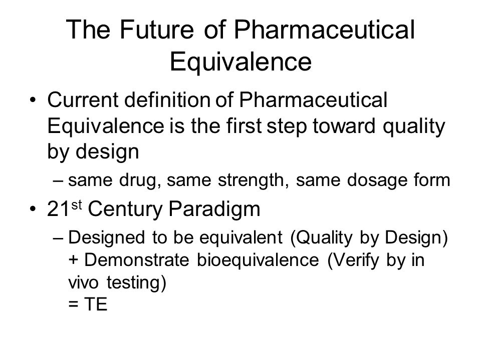 The Future of Pharmaceutical Equivalence Current definition of Pharmaceutical Equivalence is the first step toward quality by design –same drug, same