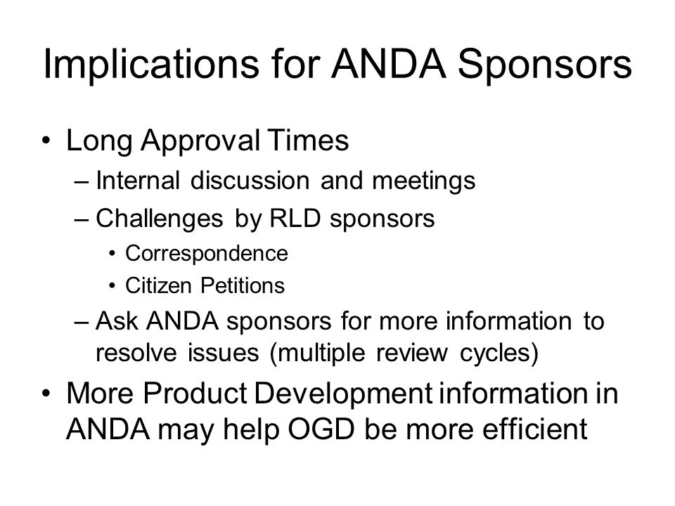 Implications for ANDA Sponsors Long Approval Times –Internal discussion and meetings –Challenges by RLD sponsors Correspondence Citizen Petitions –Ask