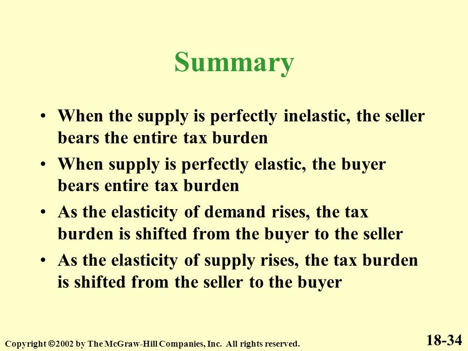 Summary When the supply is perfectly inelastic, the seller bears the entire tax burden When supply is perfectly elastic, the buyer bears entire tax bu