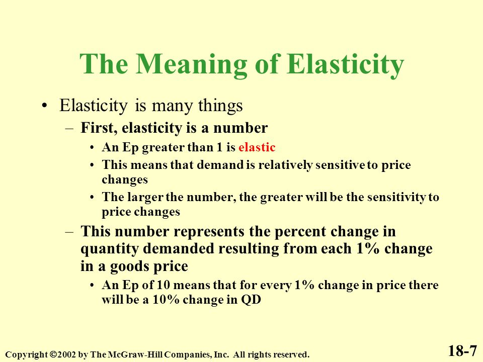 18-7 Copyright  2002 by The McGraw-Hill Companies, Inc. All rights reserved. The Meaning of Elasticity Elasticity is many things –First, elasticity i